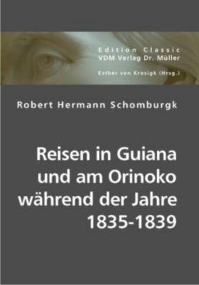 Reisen in Guiana und am Orinoko während der Jahre 1835-1839, Robert H. Schomburgk