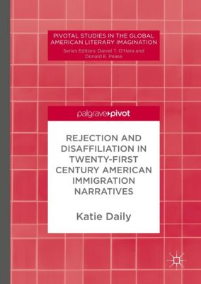 Rejection and Disaffiliation in Twenty-First Century American Immigration Narratives, Katie Daily