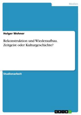 Rekonstruktion und Wiederaufbau. Zeitgeist oder Kulturgeschichte?, Holger Wehner