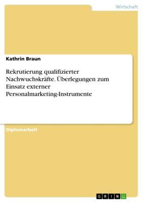 Rekrutierung qualifizierter Nachwuchskräfte. Überlegungen zum Einsatz externer Personalmarketing-Instrumente, Kathrin Braun