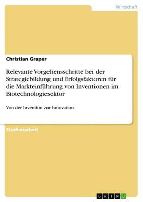 Relevante Vorgehensschritte bei der Strategiebildung und Erfolgsfaktoren für die Markteinführung von Inventionen  im Biotechnologiesektor, Christian Graper
