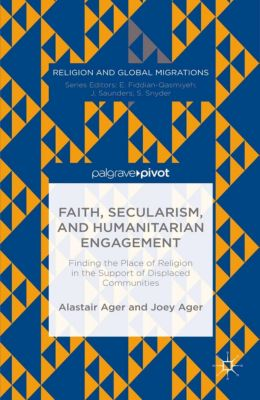 Religion and Global Migrations: Faith, Secularism, and Humanitarian Engagement, Alastair Ager