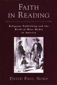 Religion in America: Faith in Reading: Religious Publishing and the Birth of Mass Media in America, David Paul Nord