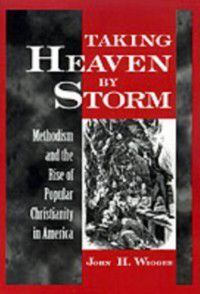 Religion in America: Taking Heaven by Storm: Methodism and the Rise of Popular Christianity in America, John H. Wigger