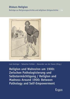 Religion und Wahnsinn um 1900: Zwischen Pathologisierung und Selbstermächtigung / Religion and Madness Around 1900: Betw