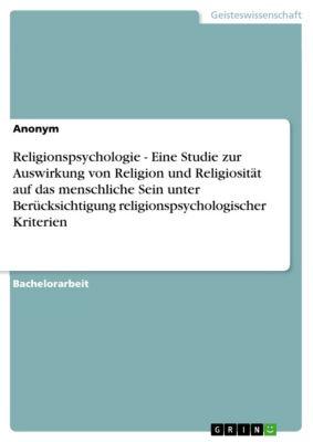 Religionspsychologie - Eine Studie zur Auswirkung von Religion und Religiosität auf das menschliche Sein unter Berücksichtigung religionspsychologischer Kriterien