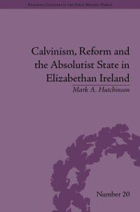 Religious Cultures in the Early Modern World: Calvinism, Reform and the Absolutist State in Elizabethan Ireland, Mark A Hutchinson