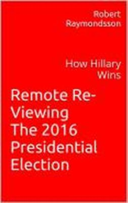 Remote Viewing the 2016 Election: A Psychic Look at How Hillary Wins, Robert Raymondsson
