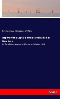 Report of the Captain of the Naval Militia of New York, New York Naval Militia, Jacob W. Miller