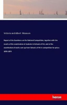 Report of the Examiners on the National Competition, together with the results of the examination of students in Schools, Victoria and Albert Museum