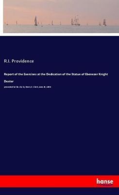 Report of the Exercises at the Dedication of the Statue of Ebenezer Knight Dexter, R. I. Providence