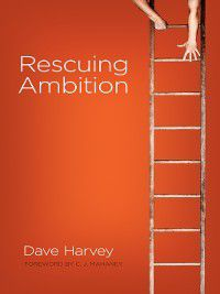 Rescuing Ambition (Foreword by C. J. Mahaney), Dave Harvey