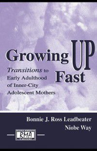 Research Monographs in Adolescence Series: Growing Up Fast, Bonnie J. Ross Leadbeater, Niobe Way