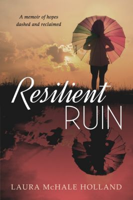 Resilient Ruin: A memoir of hopes dashed and reclaimed, Laura McHale Holland