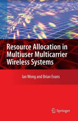 Resource Allocation in Multiuser Multicarrier Wireless Systems, Ian C. Wong, Brian Evans