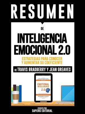 Resumen De Inteligencia Emocional 2.0: Estrategias Para Conocer Y Aumentar Su Coeficiente -  De Travis Bradberry Y Jean Greaves, Sapiens Editorial