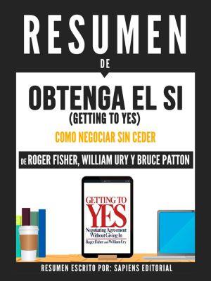 Resumen De Obtenga El Si (Getting To Yes): El Arte De Negociar Sin Ceder - De Roger Fisher, William Ury Y Bruce Patton, Sapiens Editorial