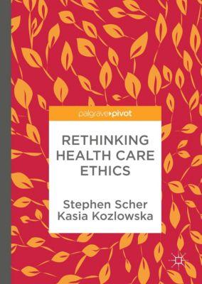 Rethinking Health Care Ethics, Stephen Scher, Kasia Kozlowska