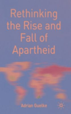 Rethinking the Rise and Fall of Apartheid, Adrian Guelke