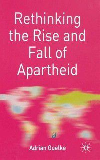 Rethinking World Politics: Rethinking the Rise and Fall of Apartheid, Adrian Guelke