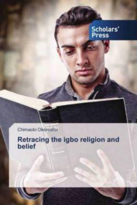 Retracing the igbo religion and belief, Chimaobi Okoroafor