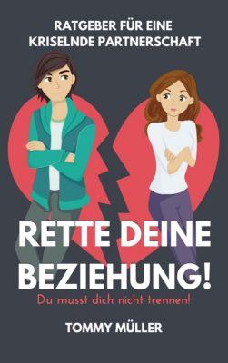Rette deine Beziehung - Der Ratgeber für eine kriselnde Partnerschaft - Du musst dich nicht trennen!, Tommy Müller