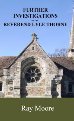 Reverend Lyle Thorne Mysteries: Further Investigations of the Reverend Lyle Thorne, Ray Moore