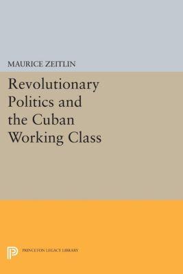 Revolutionary Politics and the Cuban Working Class, Maurice Zeitlin
