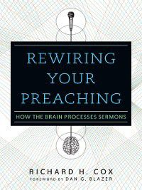 Rewiring Your Preaching, Richard H. Cox