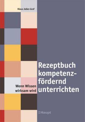Rezeptbuch kompetenzfördernd unterrichten - Klaus Joller-Graf  