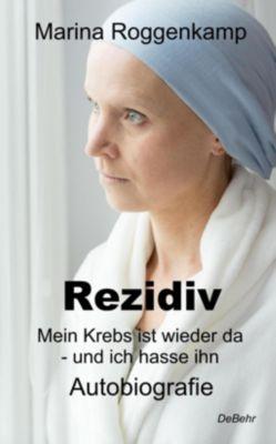 Rezidiv - Mein Krebs ist wieder da - und ich hasse ihn! - Marina Roggenkamp |