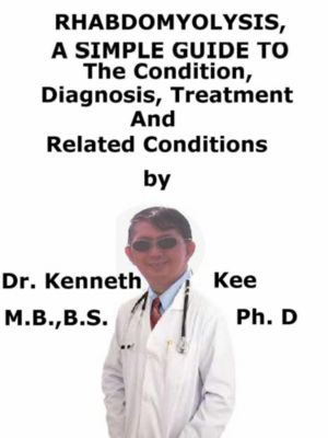 Rhabdomyolysis, A Simple Guide To The Condition, Diagnosis, Treatment And Related Conditions, Kenneth Kee