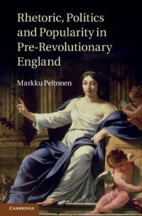 Rhetoric, Politics and Popularity in Pre-Revolutionary England, Markku Peltonen