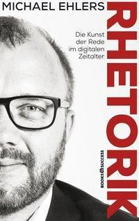 Rhetorik - Die Kunst der Rede im digitalen Zeitalter, Michael Ehlers