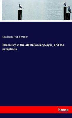 Rhotacism in the old Italian languages, and the exceptions, Edward Lorraine Walter