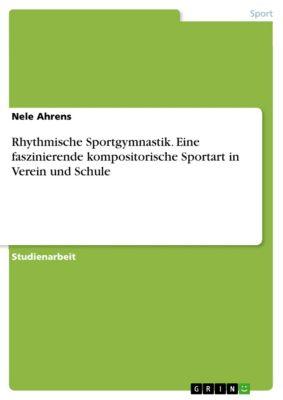 Rhythmische Sportgymnastik. Eine faszinierende kompositorische Sportart in Verein und Schule, Nele Ahrens