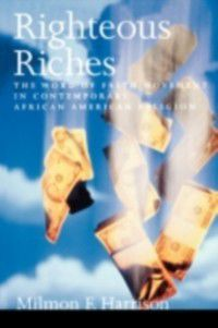 Righteous Riches: The Word of Faith Movement in Contemporary African American Religion, Milmon F. Harrison