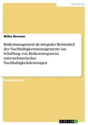 Risikomanagement als integraler Bestandteil des Nachhaltigkeitsmanagements zur Schaffung von Risikotransparenz unternehmerischer Nachhaltigkeitsleistungen, Wilko Brenner