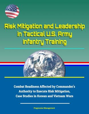 Risk Mitigation and Leadership in Tactical U.S. Army Infantry Training: Combat Readiness Affected by Commander's Authority to Execute Risk Mitigation, Case Studies in Korean and Vietnam Wars