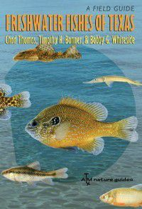 River Books, Sponsored by The Meadows Center for Water and the Environment, Texas State University: Freshwater Fishes of Texas, Bobby G. Whiteside, Chad Thomas, Timothy H. Bonner