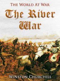 River War / An Account of the Reconquest of the Sudan, Winston Churchill