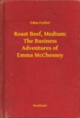 Roast Beef, Medium: The Business Adventures of Emma McChesney, Edna Ferber