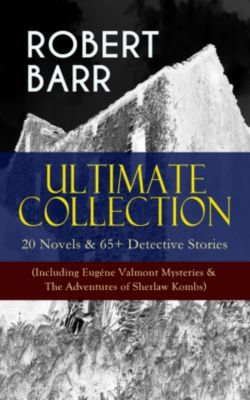 ROBERT BARR Ultimate Collection: 20 Novels & 65+ Detective Stories (Including Eugéne Valmont Mysteries & The Adventures of Sherlaw Kombs), Robert Barr