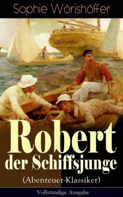 Robert der Schiffsjunge (Abenteuer-Klassiker) - Vollständige Ausgabe, Sophie Wörishöffer