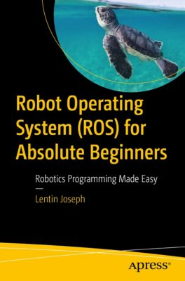 Robot Operating System (ROS) for Absolute Beginners, Lentin Joseph