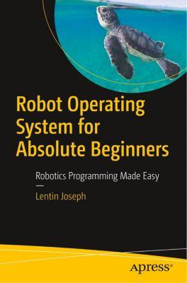 Robot Operating System (ROS) for Absolute Beginners, Lentin Joseph