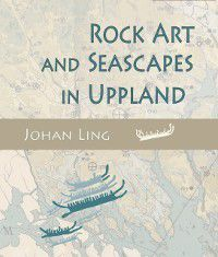 Rock Art and Seascapes in Uppland, Johan Ling