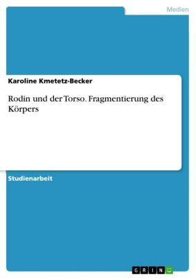 Rodin und der Torso. Fragmentierung des Körpers, Karoline Kmetetz-Becker