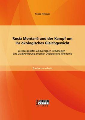 Roşia Montană und der Kampf um ihr ökologisches Gleichgewicht: Europas größtes Goldvorhaben in Rumänien - Eine Gradwanderung zwischen Ökologie und Ökonomie, Teresa Nöbauer