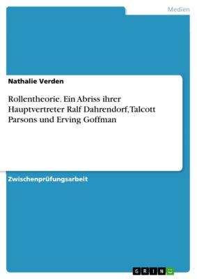Rollentheorie. Ein Abriss ihrer Hauptvertreter Ralf Dahrendorf, Talcott Parsons und Erving Goffman, Nathalie Verden